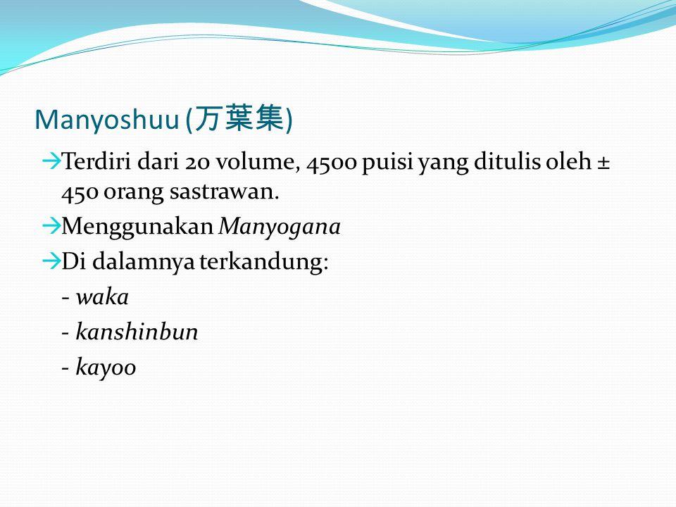 Manyoshuu (万葉集) Terdiri dari 20 volume, 4500 puisi yang ditulis oleh ± 450 orang sastrawan. Menggunakan Manyogana.