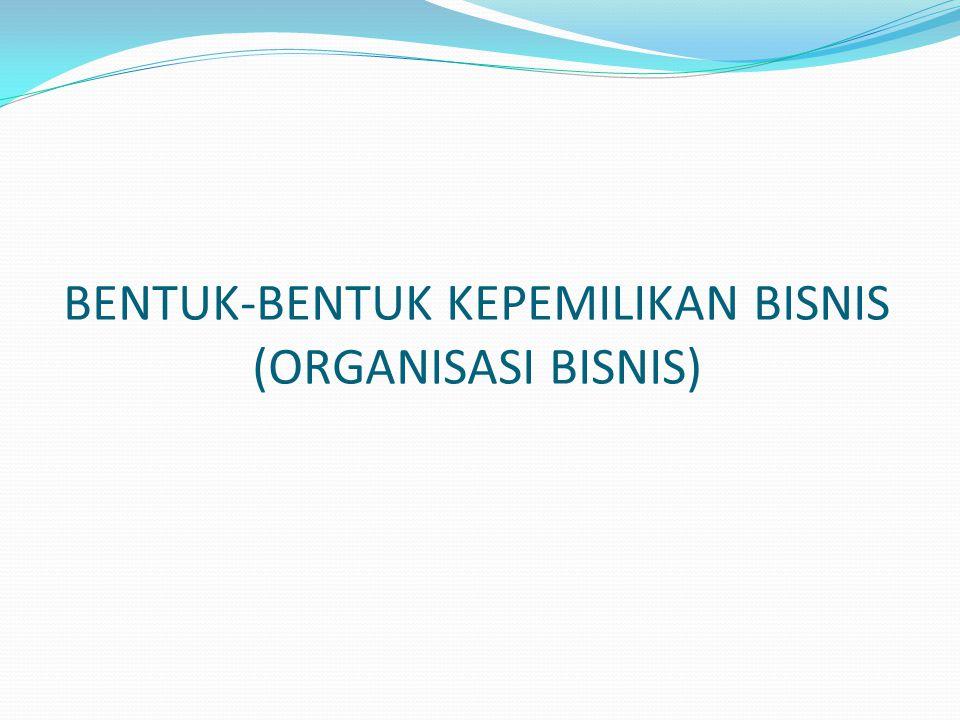 BENTUK-BENTUK KEPEMILIKAN BISNIS (ORGANISASI BISNIS)