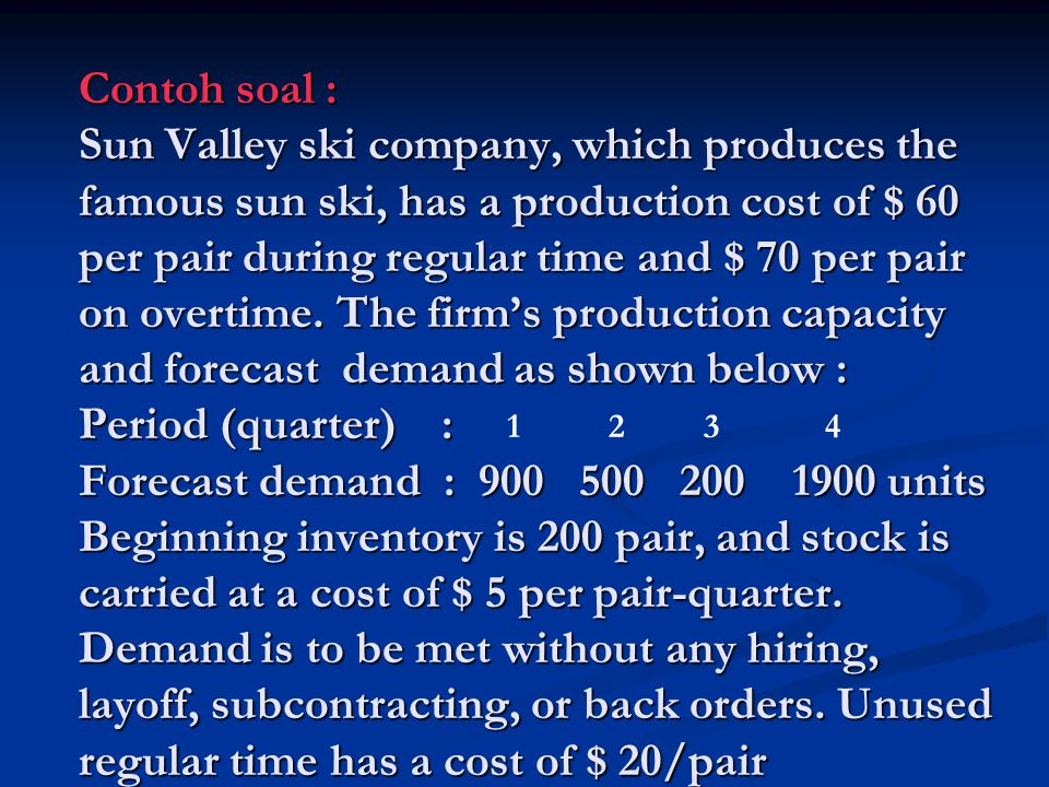 Contoh soal : Sun Valley ski company, which produces the famous sun ski, has a production cost of $ 60 per pair during regular time and $ 70 per pair on overtime. The firm's production capacity and forecast demand as shown below : Period (quarter) : Forecast demand : 900 500 200 1900 units Beginning inventory is 200 pair, and stock is carried at a cost of $ 5 per pair-quarter. Demand is to be met without any hiring, layoff, subcontracting, or back orders. Unused regular time has a cost of $ 20/pair