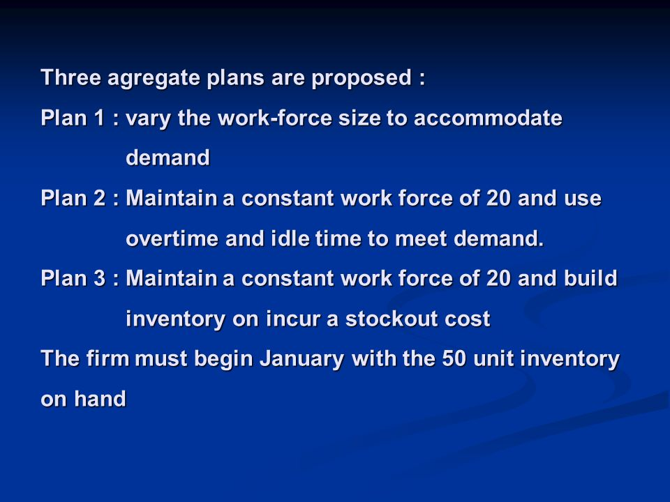 Three agregate plans are proposed : Plan 1 : vary the work-force size to accommodate demand Plan 2 : Maintain a constant work force of 20 and use overtime and idle time to meet demand.