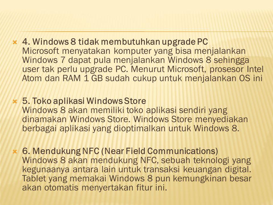 4. Windows 8 tidak membutuhkan upgrade PC Microsoft menyatakan komputer yang bisa menjalankan Windows 7 dapat pula menjalankan Windows 8 sehingga user tak perlu upgrade PC. Menurut Microsoft, prosesor Intel Atom dan RAM 1 GB sudah cukup untuk menjalankan OS ini