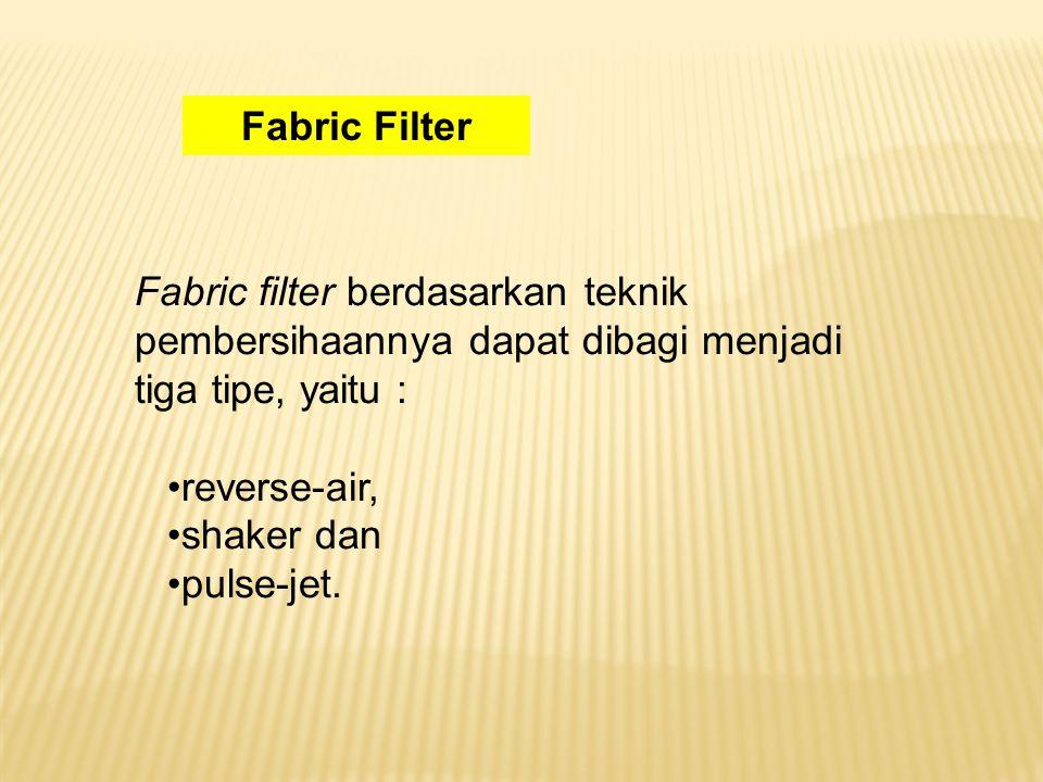 Fabric Filter Fabric filter berdasarkan teknik pembersihaannya dapat dibagi menjadi tiga tipe, yaitu :