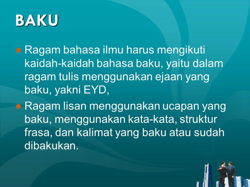 BAKU Ragam bahasa ilmu harus mengikuti kaidah-kaidah bahasa baku, yaitu dalam ragam tulis menggunakan ejaan yang baku, yakni EYD,