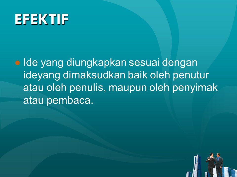 EFEKTIF Ide yang diungkapkan sesuai dengan ideyang dimaksudkan baik oleh penutur atau oleh penulis, maupun oleh penyimak atau pembaca.