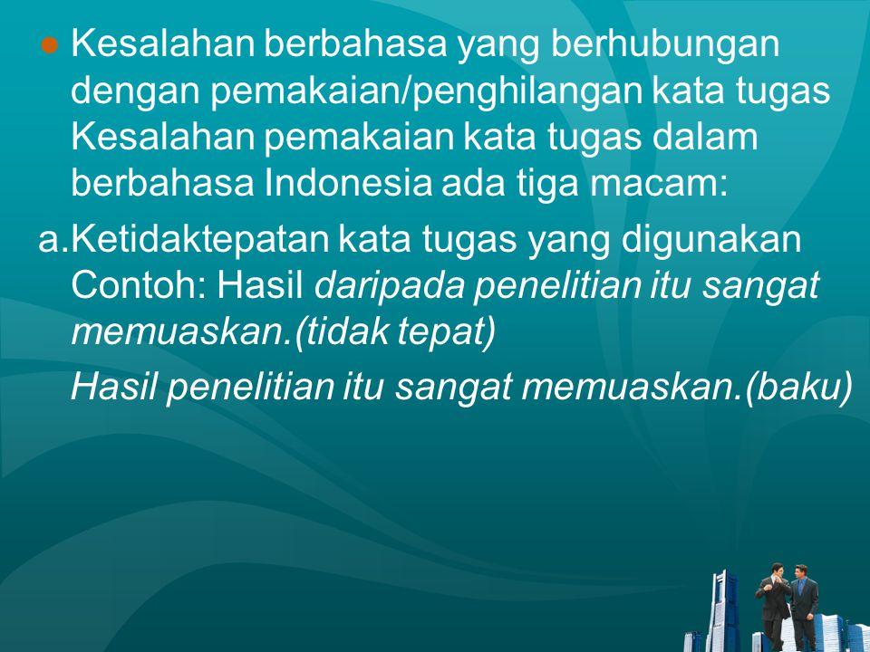Kesalahan berbahasa yang berhubungan dengan pemakaian/penghilangan kata tugas Kesalahan pemakaian kata tugas dalam berbahasa Indonesia ada tiga macam: