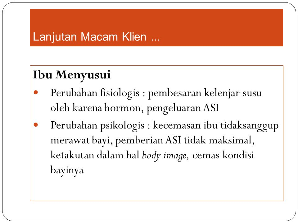 Lanjutan Macam Klien ... Ibu Menyusui. Perubahan fisiologis : pembesaran kelenjar susu oleh karena hormon, pengeluaran ASI.