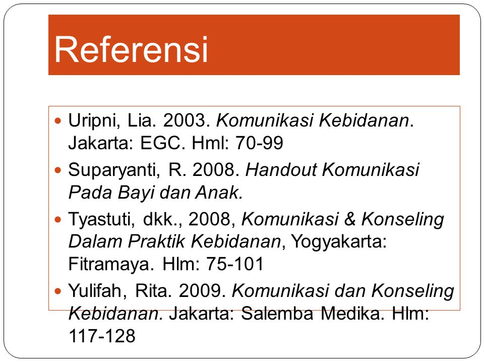 Referensi Uripni, Lia. 2003. Komunikasi Kebidanan. Jakarta: EGC. Hml: 70-99. Suparyanti, R. 2008. Handout Komunikasi Pada Bayi dan Anak.