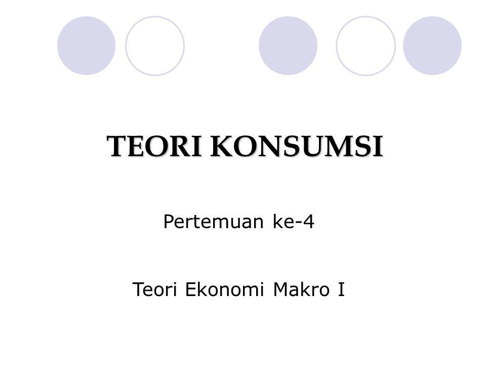 TEORI KONSUMSI Pertemuan ke-4 Teori Ekonomi Makro I