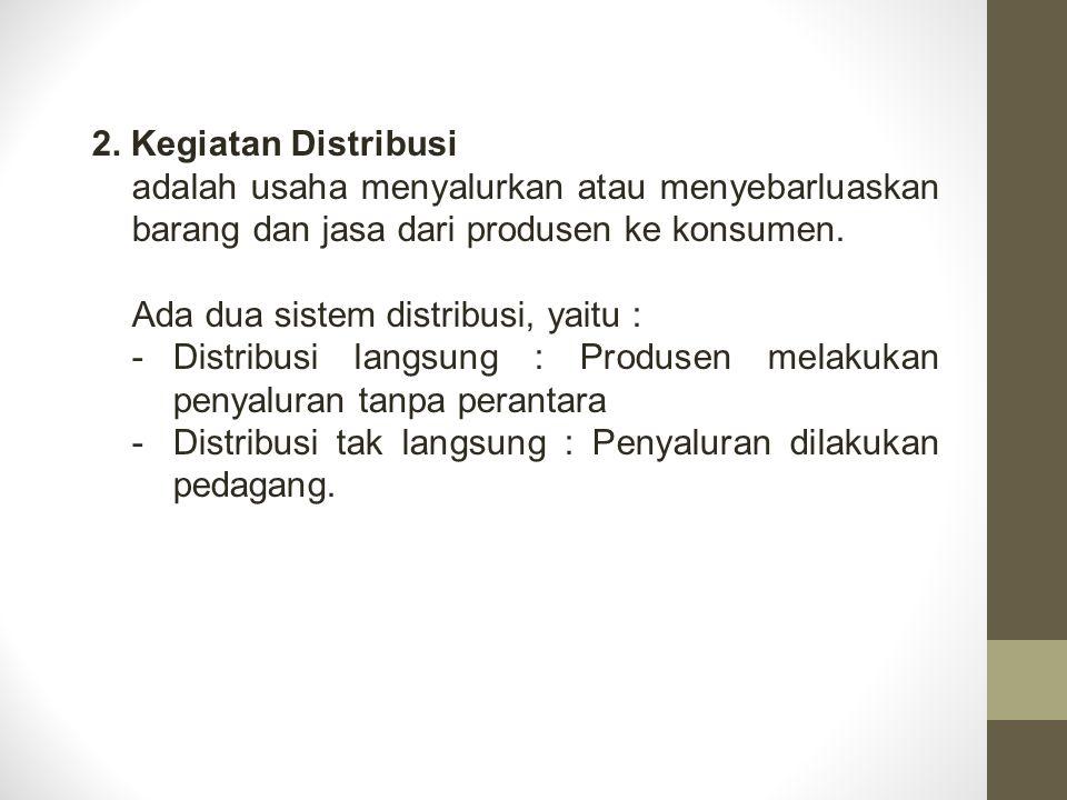 2. Kegiatan Distribusi adalah usaha menyalurkan atau menyebarluaskan barang dan jasa dari produsen ke konsumen.