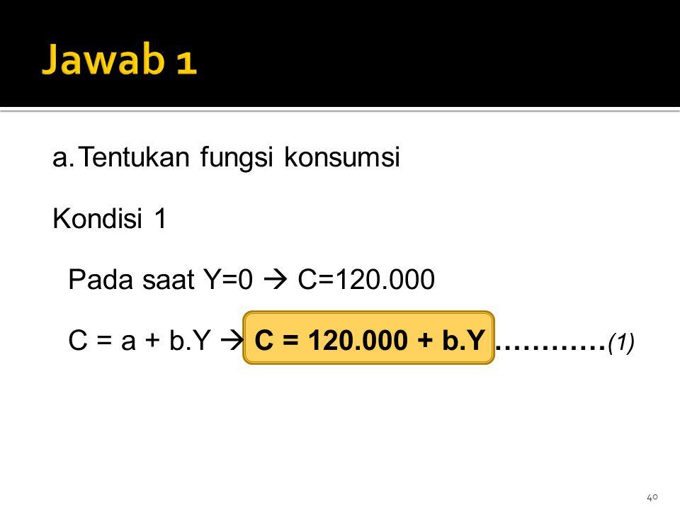 Jawab 1 Tentukan fungsi konsumsi Kondisi 1 Pada saat Y=0  C=120.000