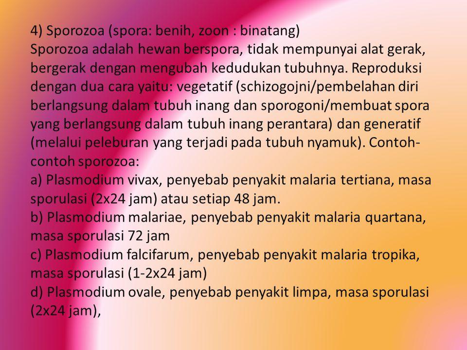 4) Sporozoa (spora: benih, zoon : binatang) Sporozoa adalah hewan berspora, tidak mempunyai alat gerak, bergerak dengan mengubah kedudukan tubuhnya.