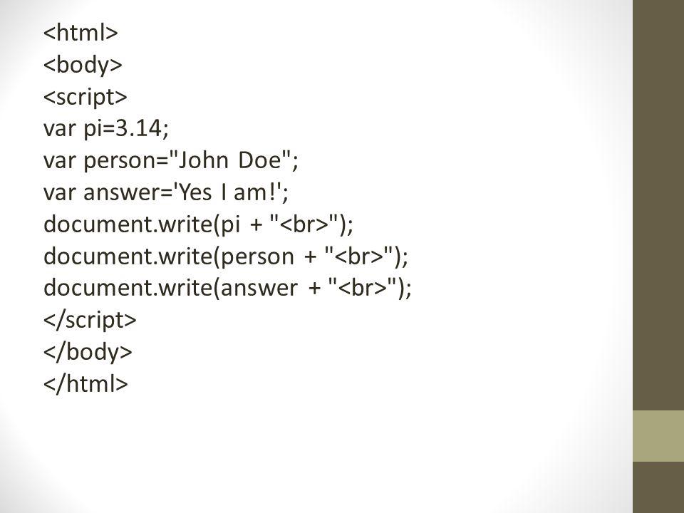 <html> <body> <script> var pi=3.14; var person= John Doe ; var answer= Yes I am! ; document.write(pi + <br> );