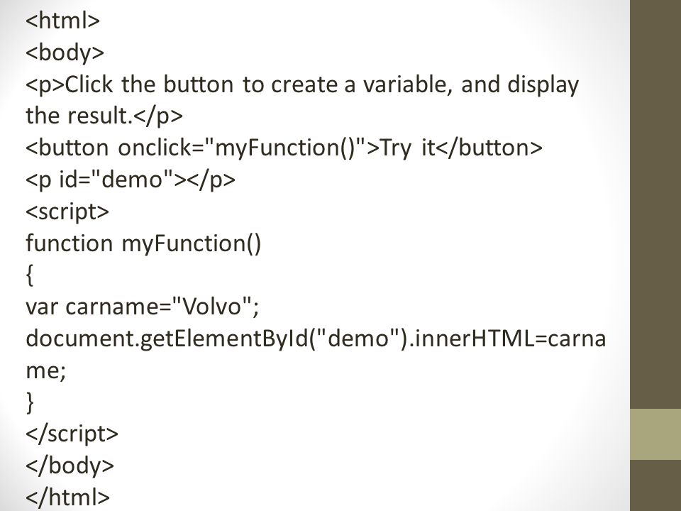 <html> <body> <p>Click the button to create a variable, and display the result.</p> <button onclick= myFunction() >Try it</button>