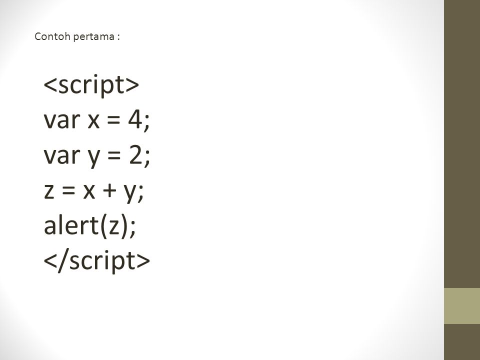 <script> var x = 4; var y = 2; z = x + y; alert(z);