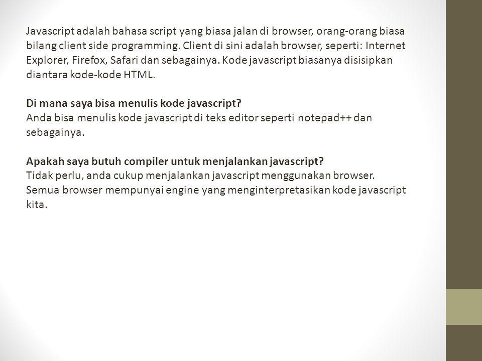 Javascript adalah bahasa script yang biasa jalan di browser, orang-orang biasa bilang client side programming. Client di sini adalah browser, seperti: Internet Explorer, Firefox, Safari dan sebagainya. Kode javascript biasanya disisipkan diantara kode-kode HTML.