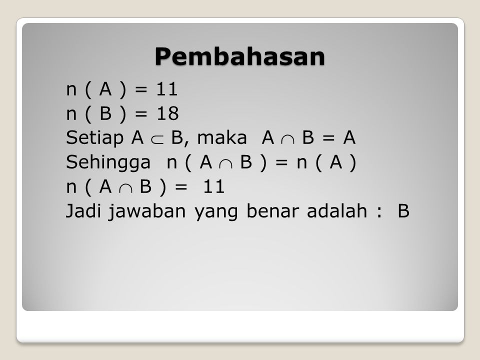 Pembahasan n ( A ) = 11 n ( B ) = 18 Setiap A  B, maka A  B = A Sehingga n ( A  B ) = n ( A ) n ( A  B ) = 11 Jadi jawaban yang benar adalah : B
