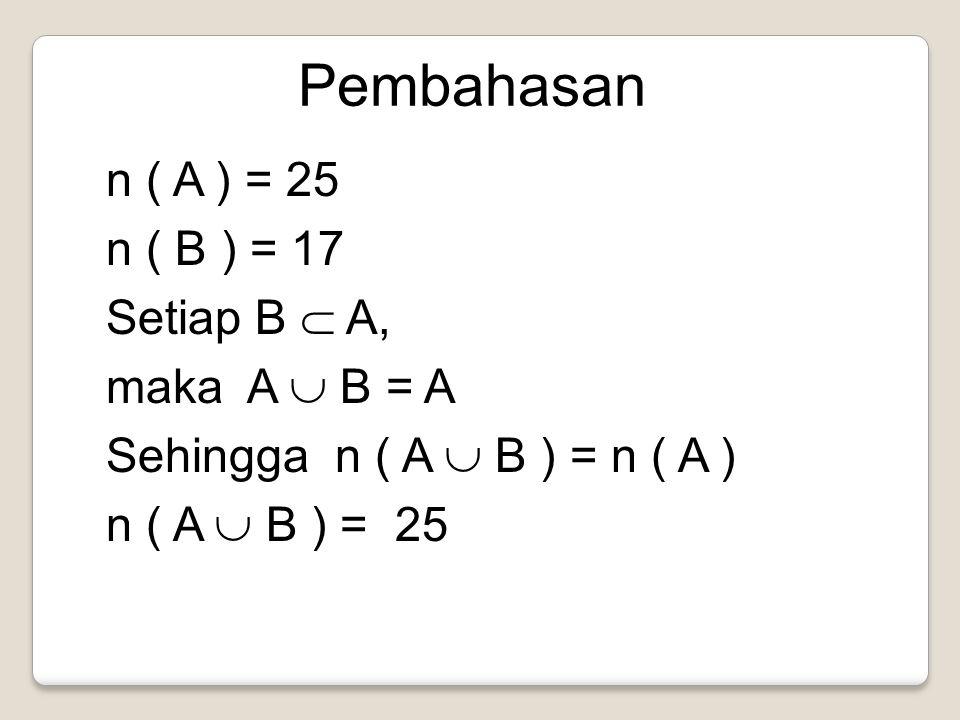 Pembahasan n ( A ) = 25 n ( B ) = 17 Setiap B  A, maka A  B = A