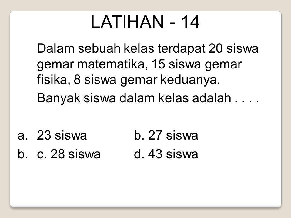 LATIHAN - 14 Dalam sebuah kelas terdapat 20 siswa gemar matematika, 15 siswa gemar fisika, 8 siswa gemar keduanya.