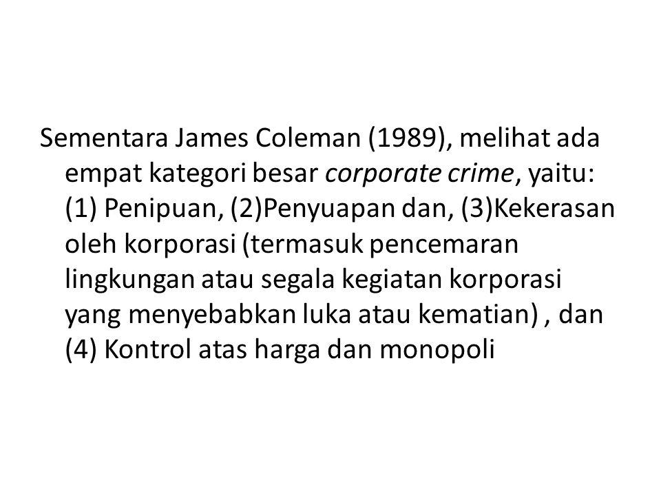 Sementara James Coleman (1989), melihat ada empat kategori besar corporate crime, yaitu: (1) Penipuan, (2)Penyuapan dan, (3)Kekerasan oleh korporasi (termasuk pencemaran lingkungan atau segala kegiatan korporasi yang menyebabkan luka atau kematian) , dan (4) Kontrol atas harga dan monopoli