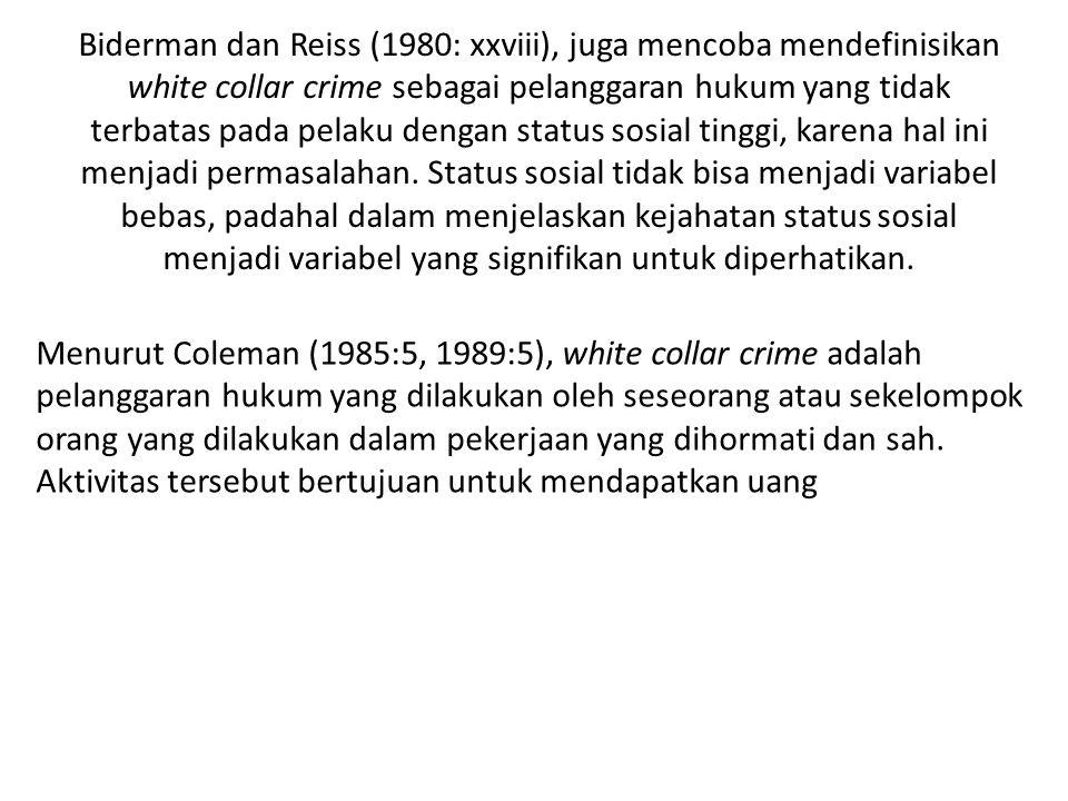 Biderman dan Reiss (1980: xxviii), juga mencoba mendefinisikan white collar crime sebagai pelanggaran hukum yang tidak terbatas pada pelaku dengan status sosial tinggi, karena hal ini menjadi permasalahan. Status sosial tidak bisa menjadi variabel bebas, padahal dalam menjelaskan kejahatan status sosial menjadi variabel yang signifikan untuk diperhatikan.