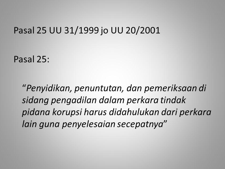 Pasal 25 UU 31/1999 jo UU 20/2001 Pasal 25: Penyidikan, penuntutan, dan pemeriksaan di sidang pengadilan dalam perkara tindak pidana korupsi harus didahulukan dari perkara lain guna penyelesaian secepatnya