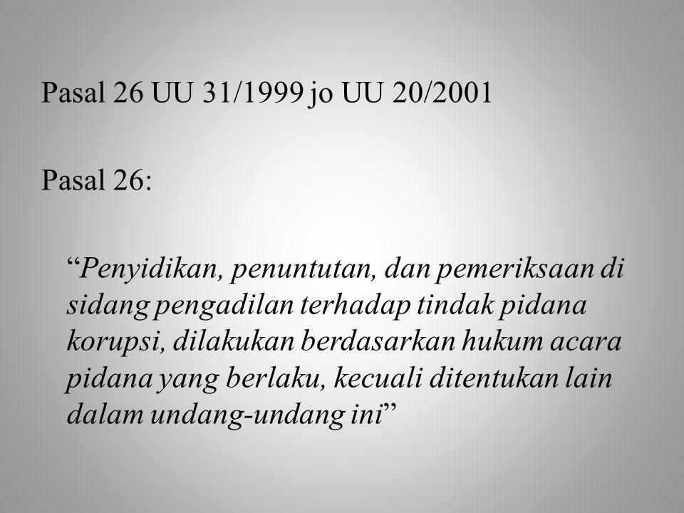 Pasal 26 UU 31/1999 jo UU 20/2001 Pasal 26: Penyidikan, penuntutan, dan pemeriksaan di sidang pengadilan terhadap tindak pidana korupsi, dilakukan berdasarkan hukum acara pidana yang berlaku, kecuali ditentukan lain dalam undang-undang ini