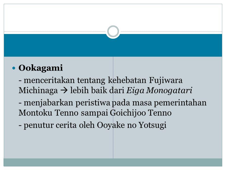 Ookagami - menceritakan tentang kehebatan Fujiwara Michinaga  lebih baik dari Eiga Monogatari.