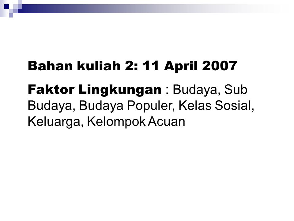 Bahan kuliah 2: 11 April 2007 Faktor Lingkungan : Budaya, Sub Budaya, Budaya Populer, Kelas Sosial, Keluarga, Kelompok Acuan.