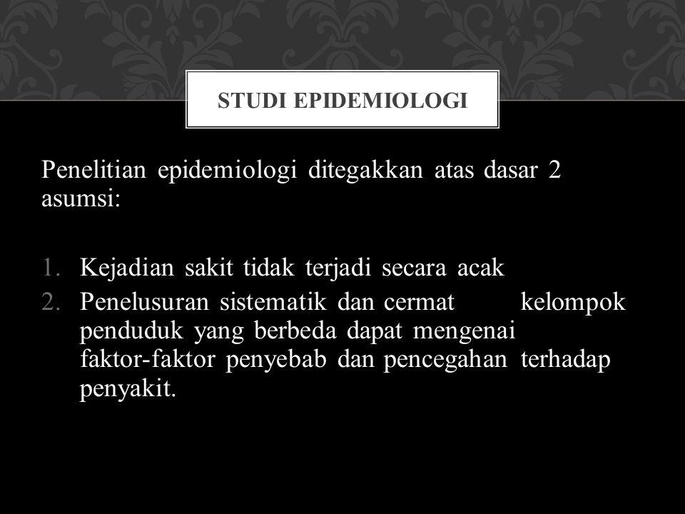 Penelitian epidemiologi ditegakkan atas dasar 2 asumsi: