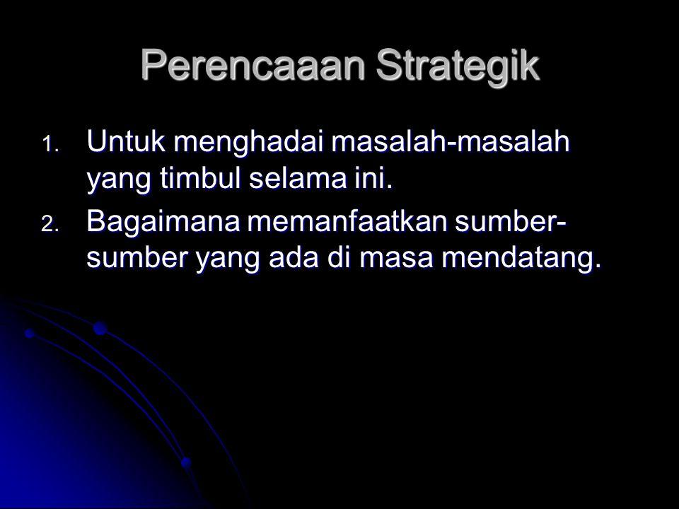 Perencaaan Strategik Untuk menghadai masalah-masalah yang timbul selama ini.
