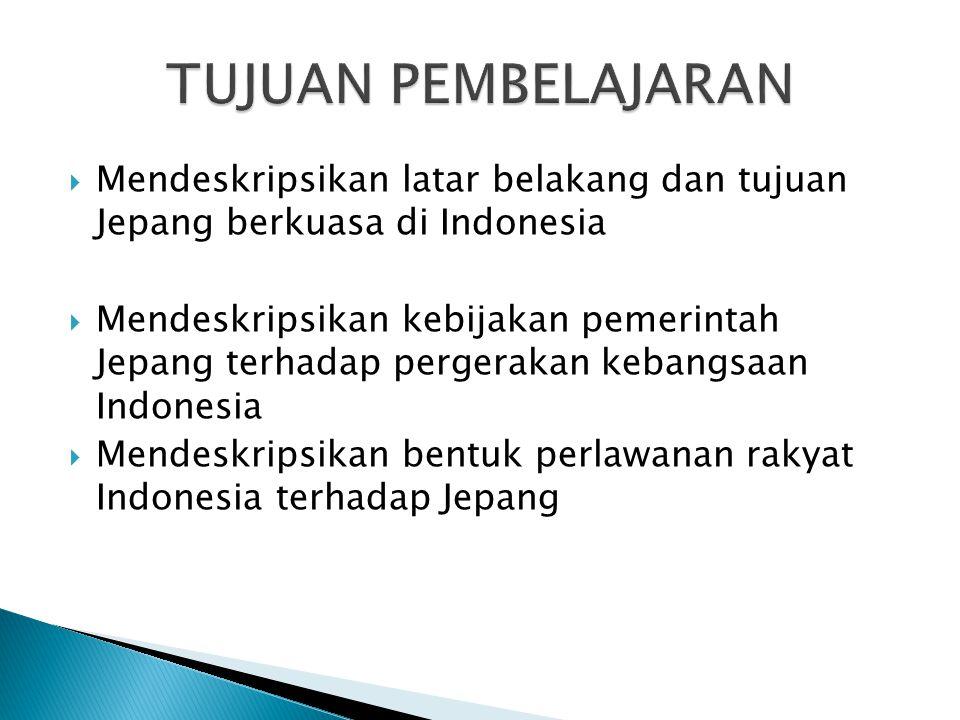 TUJUAN PEMBELAJARAN Mendeskripsikan latar belakang dan tujuan Jepang berkuasa di Indonesia.