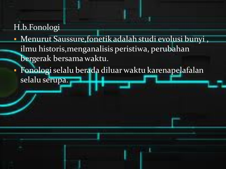 H.b.Fonologi Menurut Saussure,fonetik adalah studi evolusi bunyi , ilmu historis,menganalisis peristiwa, perubahan bergerak bersama waktu.