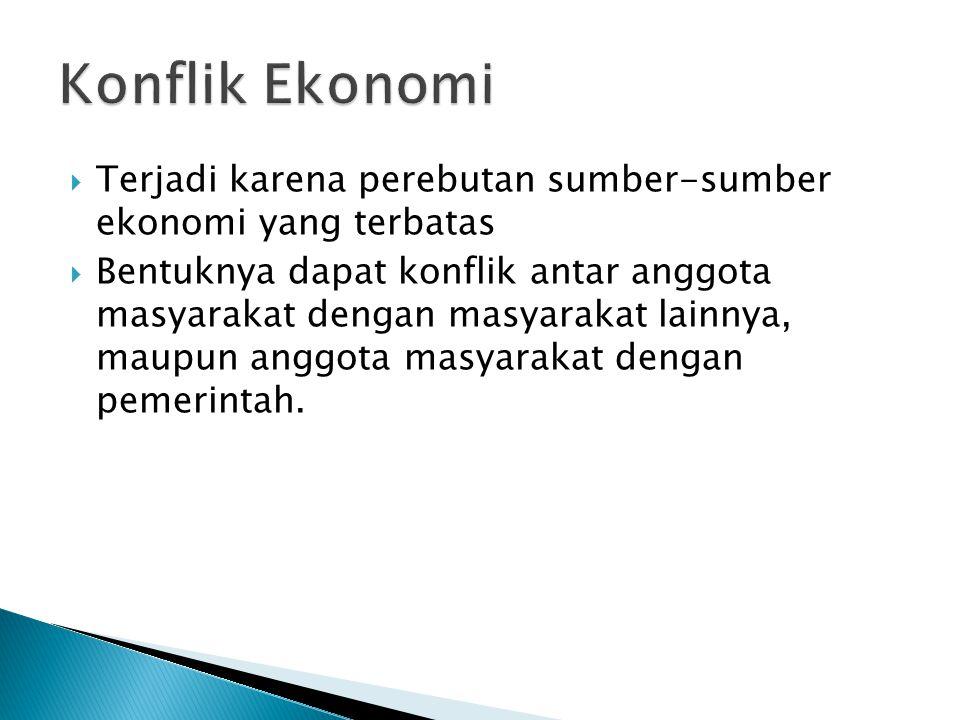 Konflik Ekonomi Terjadi karena perebutan sumber-sumber ekonomi yang terbatas.