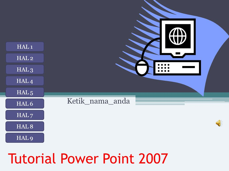 Tutorial Power Point 2007 Ketik_nama_anda HAL 1 HAL 2 HAL 3 HAL 4