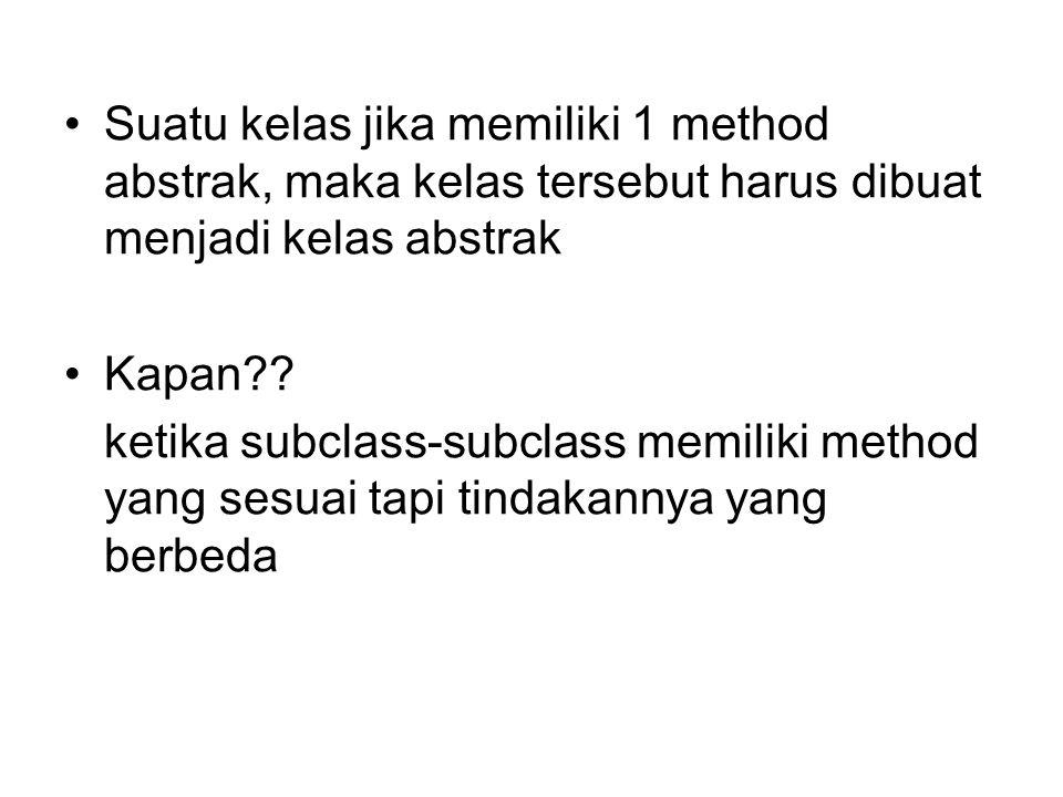 Suatu kelas jika memiliki 1 method abstrak, maka kelas tersebut harus dibuat menjadi kelas abstrak
