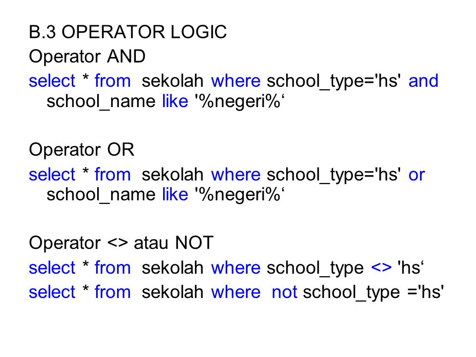 B.3 OPERATOR LOGIC Operator AND. select * from sekolah where school_type= hs and school_name like %negeri%'