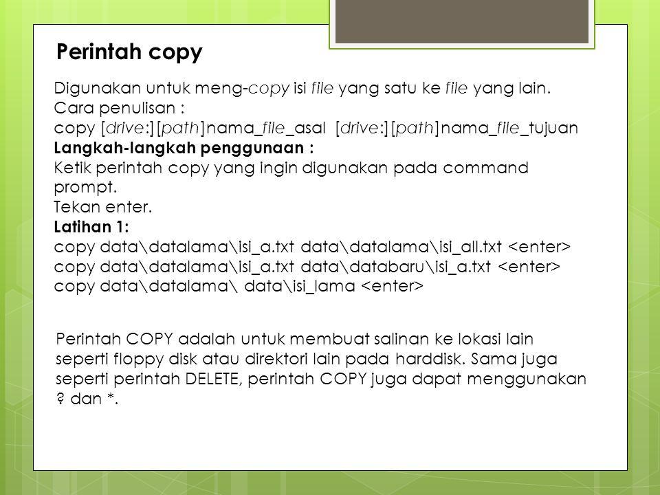 Perintah copy Digunakan untuk meng-copy isi file yang satu ke file yang lain. Cara penulisan :