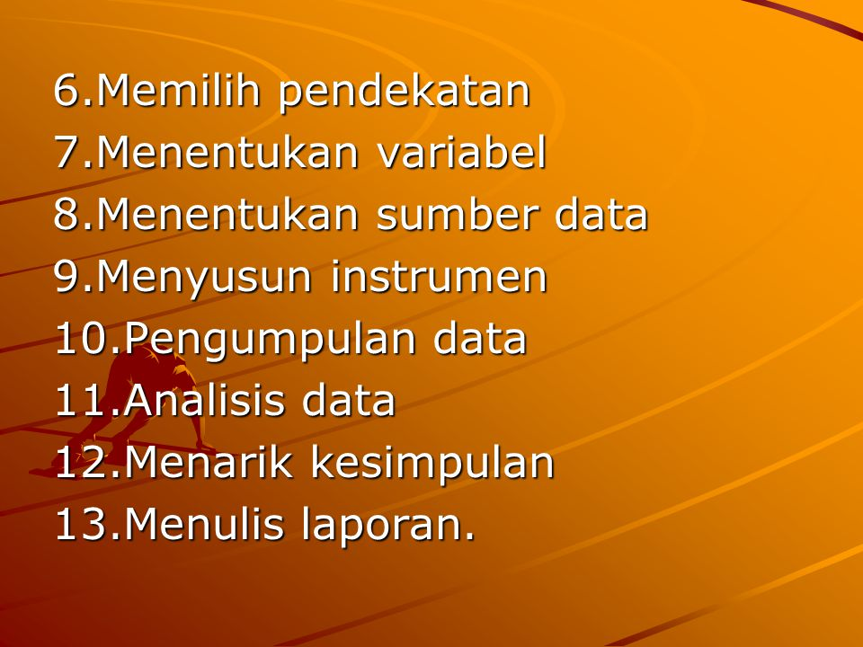 6.Memilih pendekatan 7.Menentukan variabel. 8.Menentukan sumber data. 9.Menyusun instrumen. 10.Pengumpulan data.