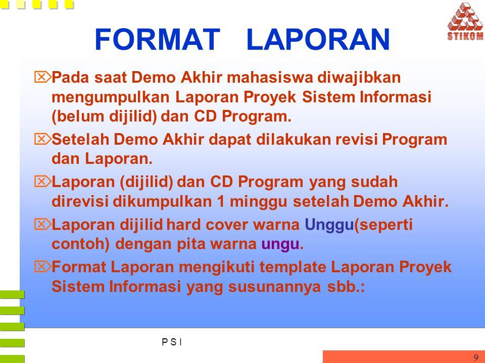 FORMAT LAPORAN Pada saat Demo Akhir mahasiswa diwajibkan mengumpulkan Laporan Proyek Sistem Informasi (belum dijilid) dan CD Program.