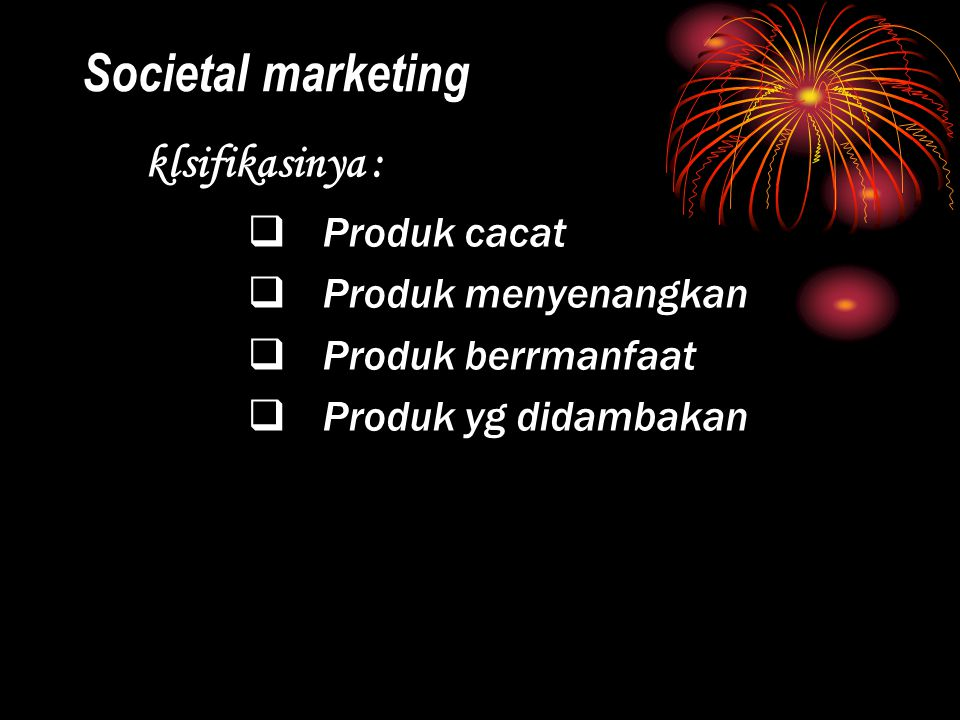 Societal marketing klsifikasinya : Produk cacat Produk menyenangkan