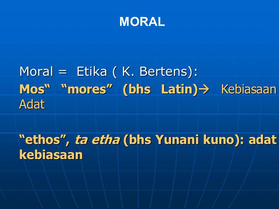 Moral = Etika ( K. Bertens): Mos mores (bhs Latin) Kebiasaan Adat