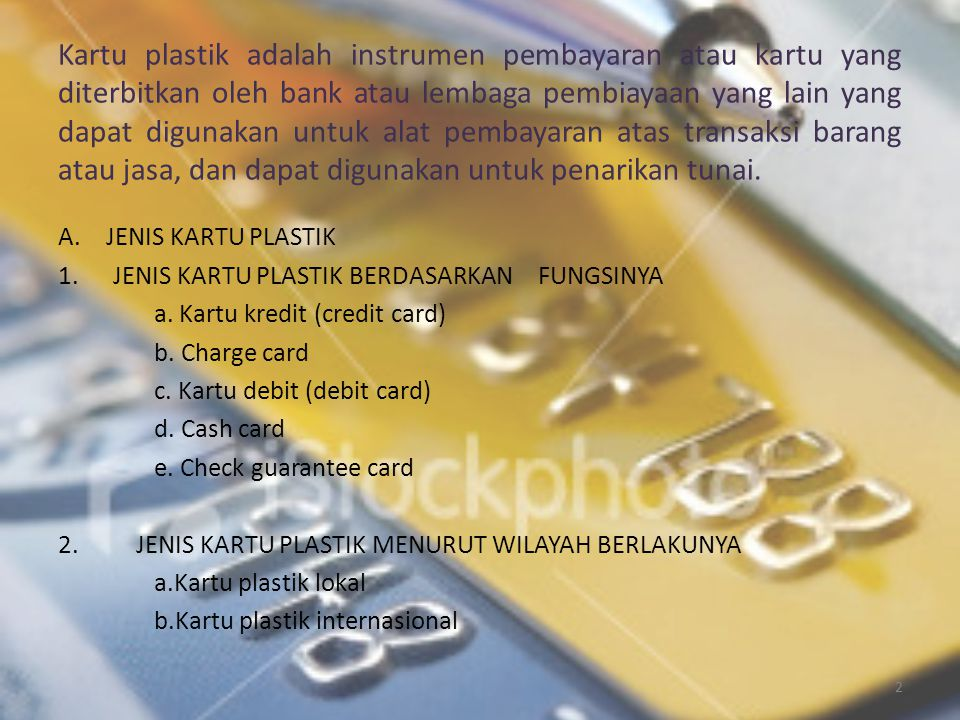 Kartu plastik adalah instrumen pembayaran atau kartu yang diterbitkan oleh bank atau lembaga pembiayaan yang lain yang dapat digunakan untuk alat pembayaran atas transaksi barang atau jasa, dan dapat digunakan untuk penarikan tunai.