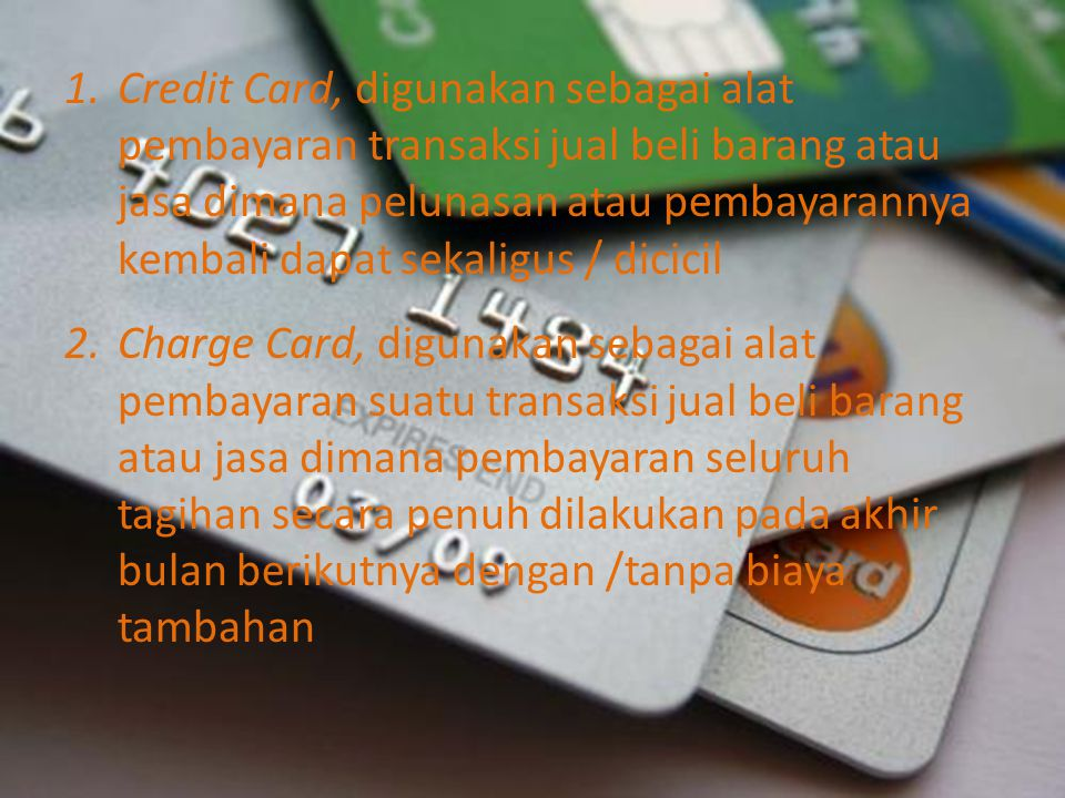 Credit Card, digunakan sebagai alat pembayaran transaksi jual beli barang atau jasa dimana pelunasan atau pembayarannya kembali dapat sekaligus / dicicil