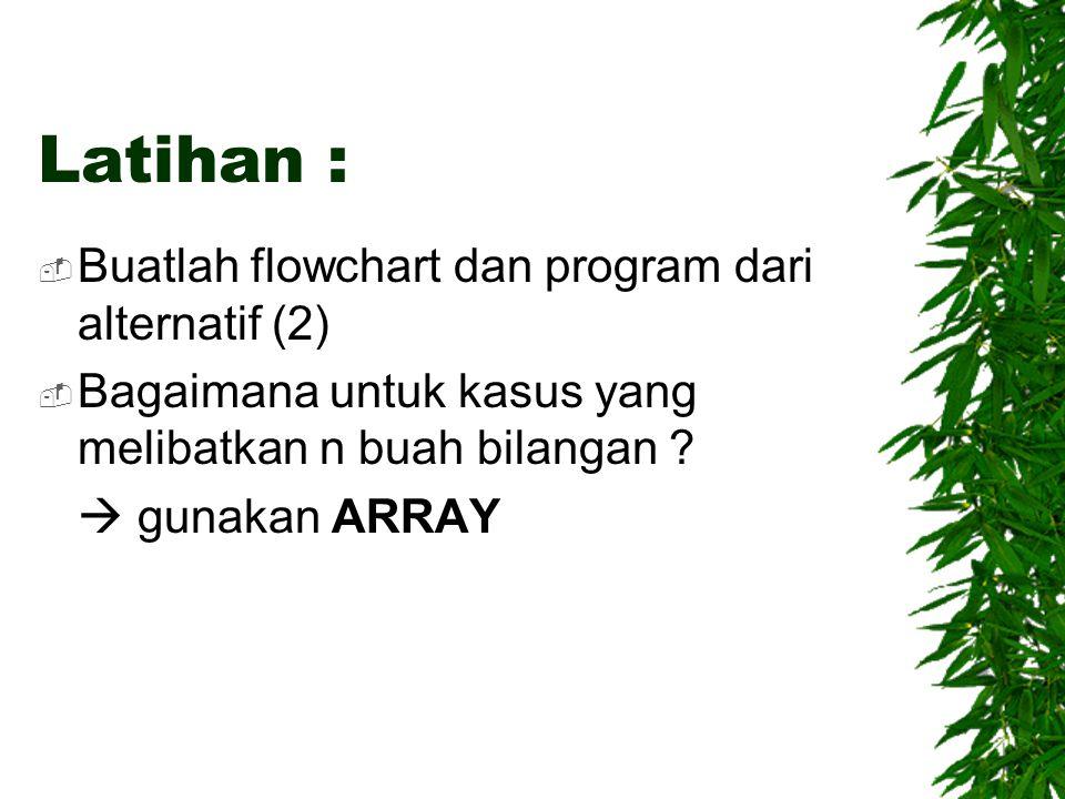 Latihan : Buatlah flowchart dan program dari alternatif (2)