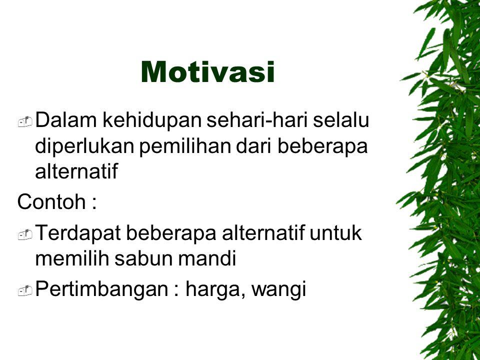 Motivasi Dalam kehidupan sehari-hari selalu diperlukan pemilihan dari beberapa alternatif. Contoh :