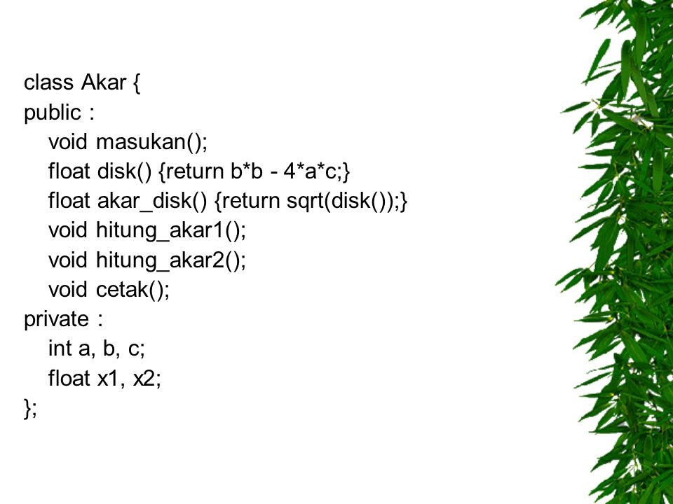 class Akar { public : void masukan(); float disk() {return b*b - 4*a*c;} float akar_disk() {return sqrt(disk());}