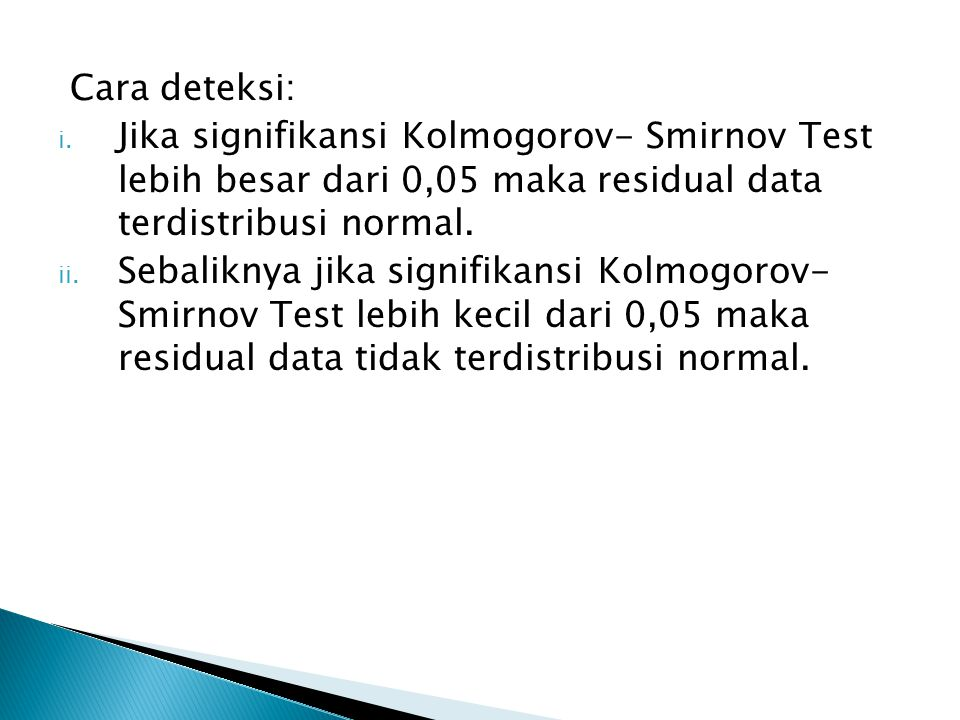 Cara deteksi: Jika signifikansi Kolmogorov- Smirnov Test lebih besar dari 0,05 maka residual data terdistribusi normal.