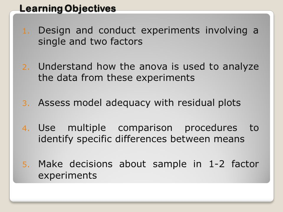 Learning Objectives Design and conduct experiments involving a single and two factors.