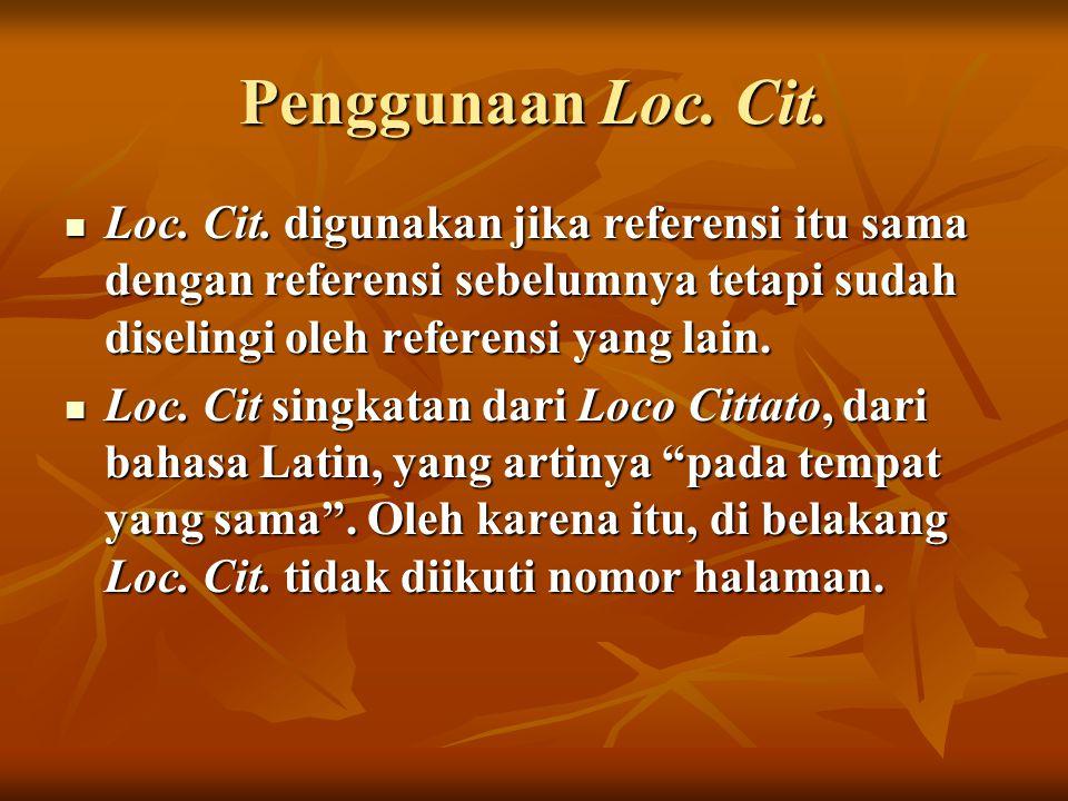Penggunaan Loc. Cit. Loc. Cit. digunakan jika referensi itu sama dengan referensi sebelumnya tetapi sudah diselingi oleh referensi yang lain.