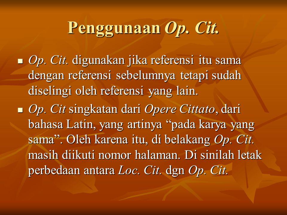 Penggunaan Op. Cit. Op. Cit. digunakan jika referensi itu sama dengan referensi sebelumnya tetapi sudah diselingi oleh referensi yang lain.